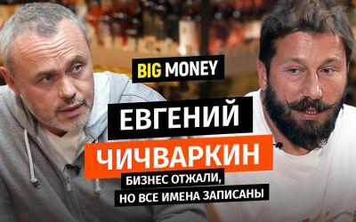 ЕВГЕНИЙ ЧИЧВАРКИН. Бизнес отжали, но все имена записаны | BigMoney #63