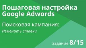 Настройка поисковой кампании Google AdWords: Изменить ставки - Шаг 8/15 видеоуроки