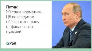 Путин: жёсткие нормативы ЦБ по кредитам обезопасят страну от финансовых пузырей