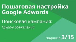 Настройка поисковой кампании Google AdWords: Группы объявлений - Шаг 3/15 видеоуроки