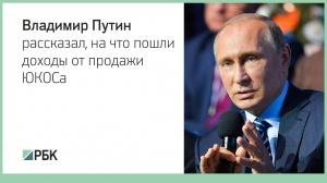 Владимир Путин рассказал, на что пошли доходы от продажи ЮКОСа