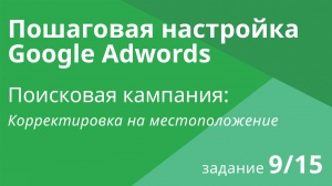 Настройка поисковой кампании Google AdWords: Корректировка на местоположение - Шаг 9/15 видеоуроки
