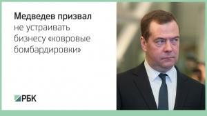 Медведев призвал не устраивать бизнесу «ковровые бомбардировки»