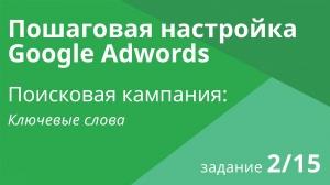 Настройка поисковой кампании Google AdWords: Ключевые слова - Шаг 2/15 видеоуроки