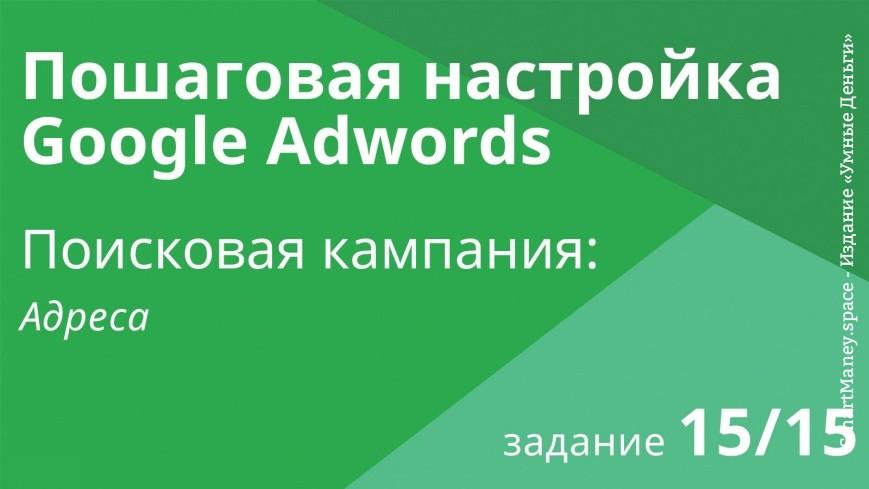 Настройка поисковой кампании Google AdWords: Адреса - Шаг 15/15 видеоуроки