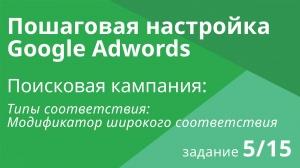 Настройка поисковой кампании Google AdWords: Типы соответствия - Шаг 5/15 видеоуроки