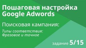 Настройка поисковой кампании Google AdWords: Типы соответствия (фразовое и точное) - Шаг 5/15 видеоу