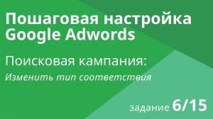 Настройка поисковой кампании Google AdWords: Изменить тип соответствия - Шаг 6/15 видеоуроки