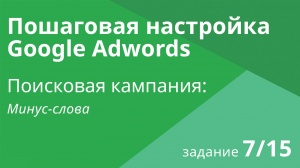 Настройка поисковой кампании Google AdWords: Минус-слова - Шаг 7/15 видеоуроки